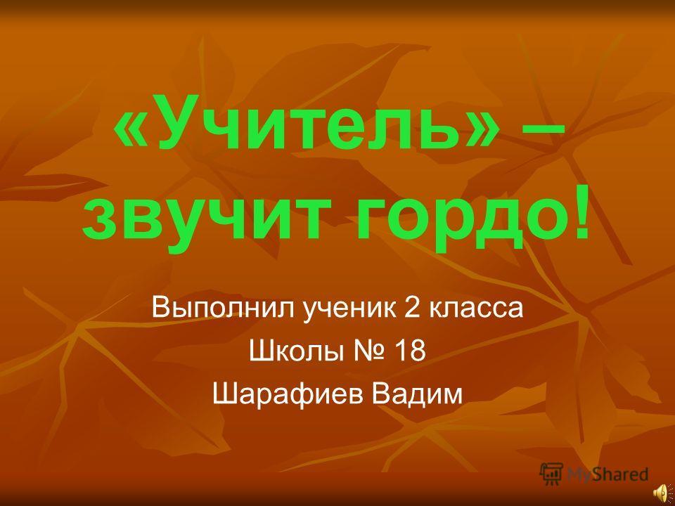 «Учитель» – звучит гордо! Выполнил ученик 2 класса Школы 18 Шарафиев Вадим