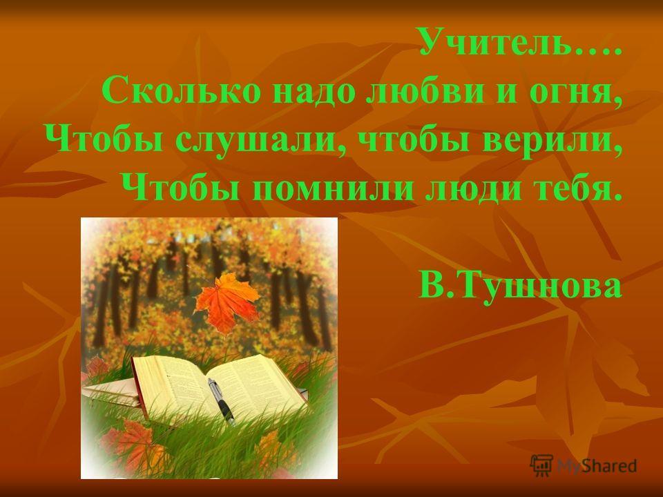 Учитель…. Сколько надо любви и огня, Чтобы слушали, чтобы верили, Чтобы помнили люди тебя. В.Тушнова