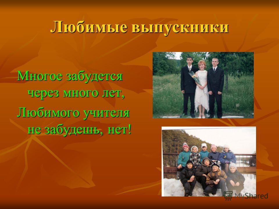 Любимые выпускники Многое забудется через много лет, Любимого учителя не забудешь, нет!