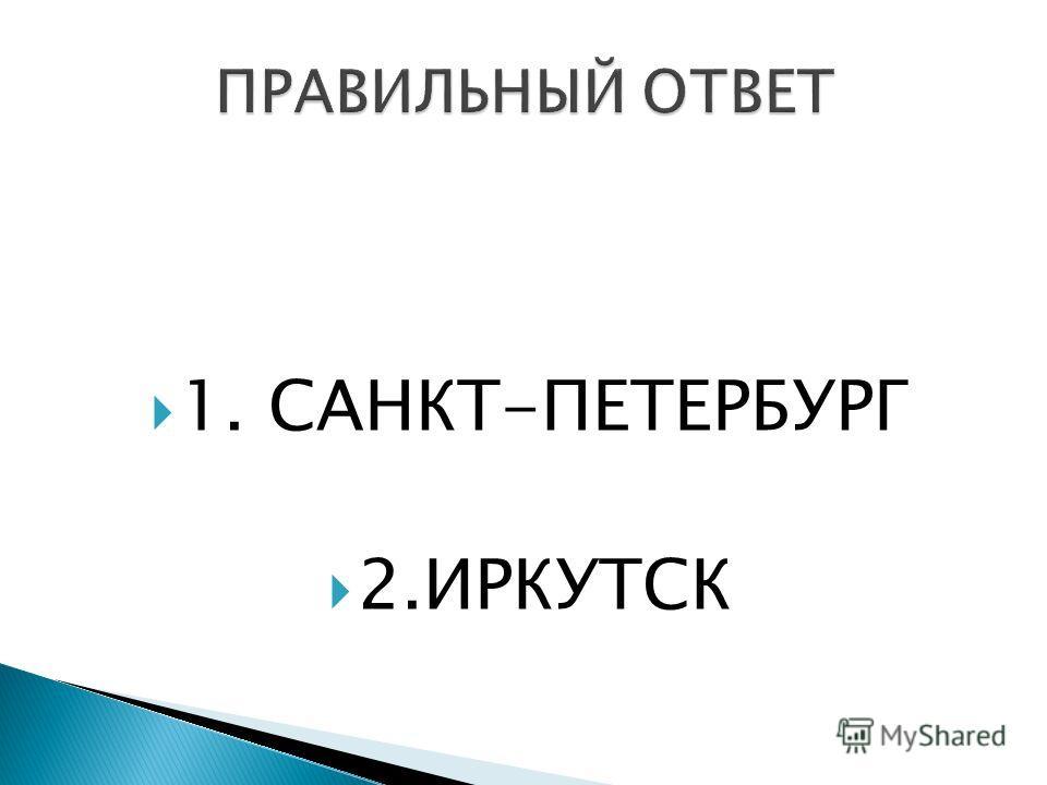 1. САНКТ-ПЕТЕРБУРГ 2.ИРКУТСК