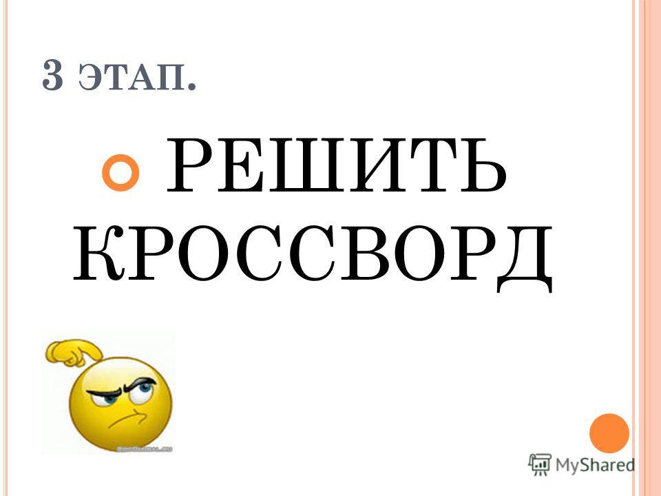 3 ЭТАП. РЕШИТЬ КРОССВОРД