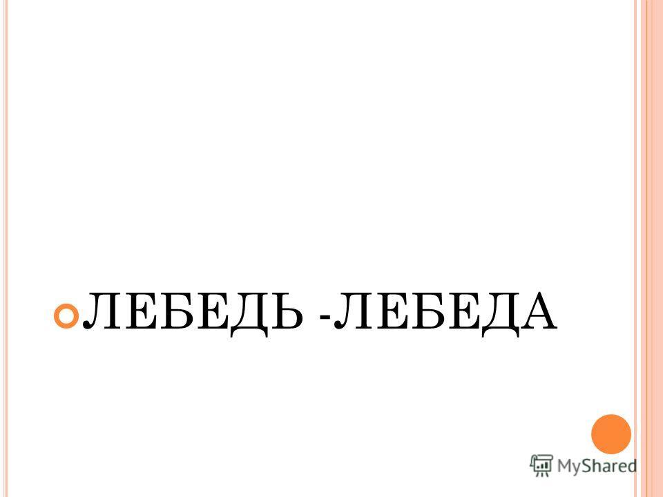 ЛЕБЕДЬ -ЛЕБЕДА