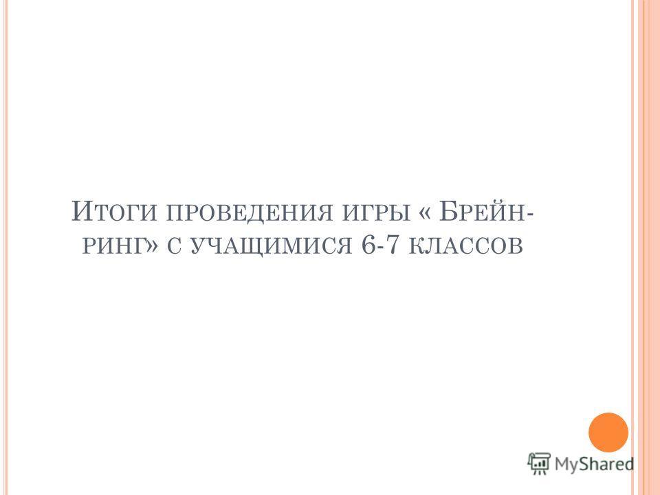 И ТОГИ ПРОВЕДЕНИЯ ИГРЫ « Б РЕЙН - РИНГ » С УЧАЩИМИСЯ 6-7 КЛАССОВ