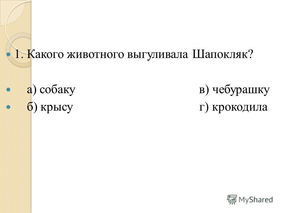 1. Какого животного выгуливала Шапокляк? а) собаку в) чебурашку б) крысу г) крокодила