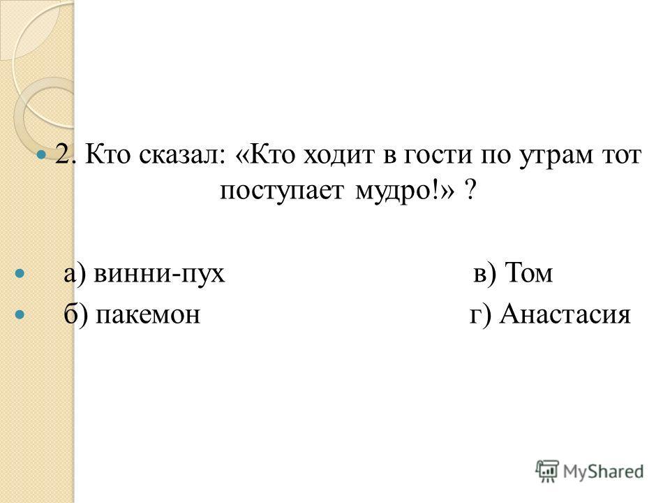 2. Кто сказал: «Кто ходит в гости по утрам тот поступает мудро!» ? а) винни-пух в) Том б) пакемон г) Анастасия