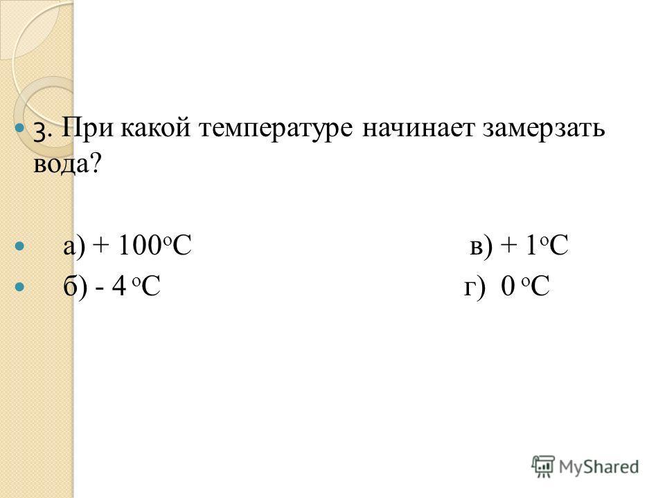 3. При какой температуре начинает замерзать вода? а) + 100 о С в) + 1 о С б) - 4 о С г) 0 о С