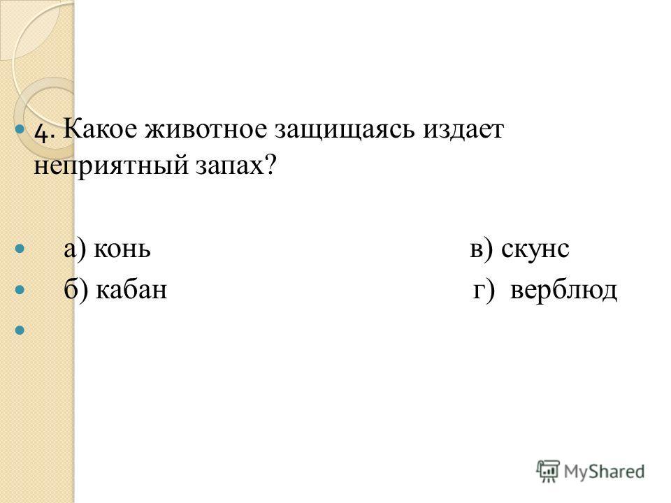 4. Какое животное защищаясь издает неприятный запах? а) конь в) скунс б) кабан г) верблюд