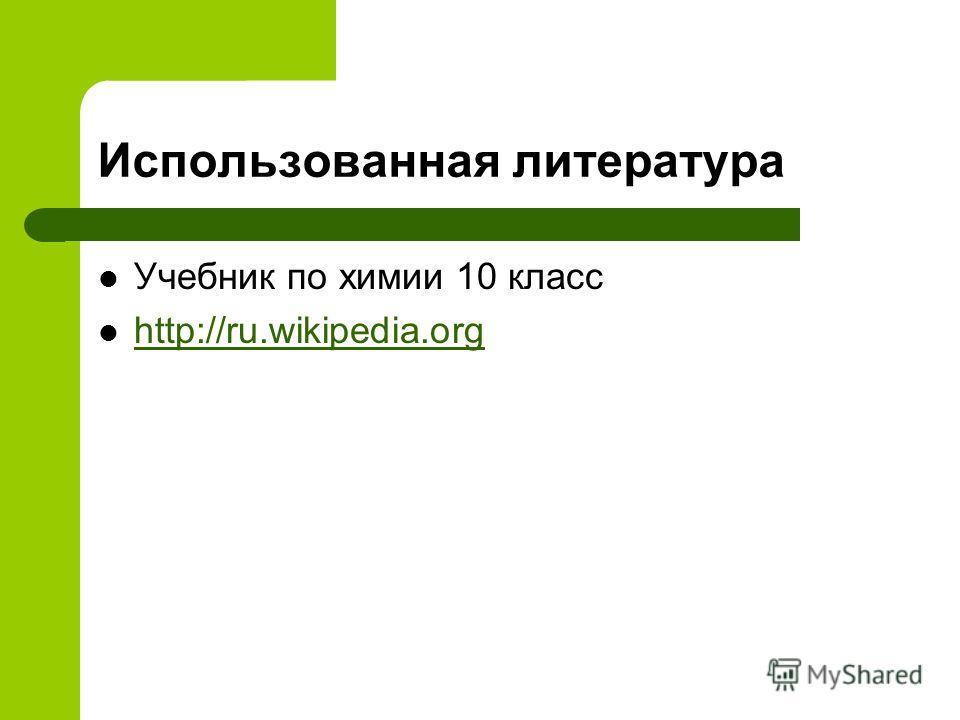 Использованная литература Учебник по химии 10 класс http://ru.wikipedia.org