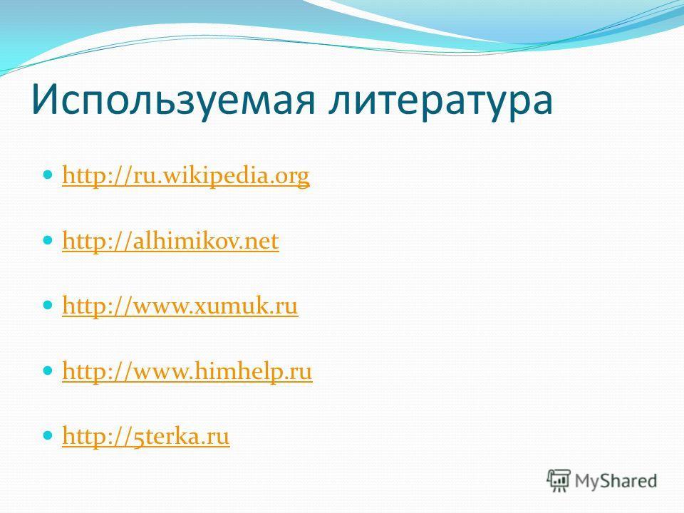 Используемая литература http://ru.wikipedia.org http://alhimikov.net http://www.xumuk.ru http://www.himhelp.ru http://5terka.ru