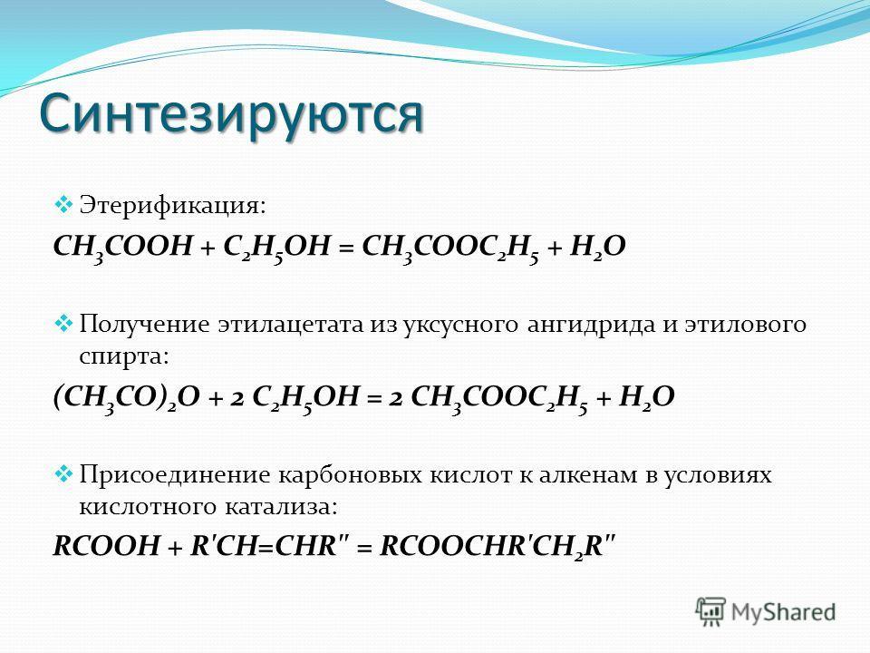 Синтезируются Этерификация: СН 3 COOH + C 2 H 5 OH = СН 3 COOC 2 H 5 + H 2 O Получение этилацетата из уксусного ангидрида и этилового спирта: (CH 3 CO) 2 O + 2 C 2 H 5 OH = 2 CН 3 COOC 2 H 5 + H 2 O Присоединение карбоновых кислот к алкенам в условия