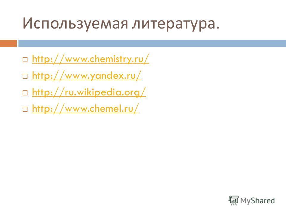 Используемая литература. http://www.chemistry.ru/ http://www.yandex.ru/ http://ru.wikipedia.org/ http://www.chemel.ru/