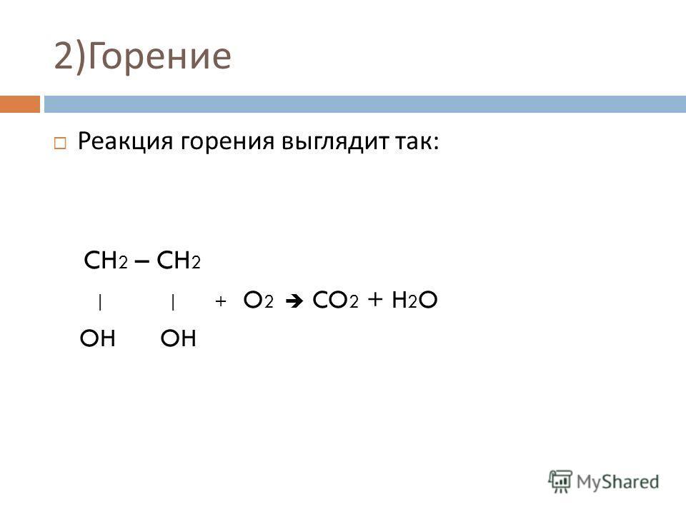 2) Горение Реакция горения выглядит так : CH 2 – CH 2 | | + O 2 CO 2 + H 2 O OH OH