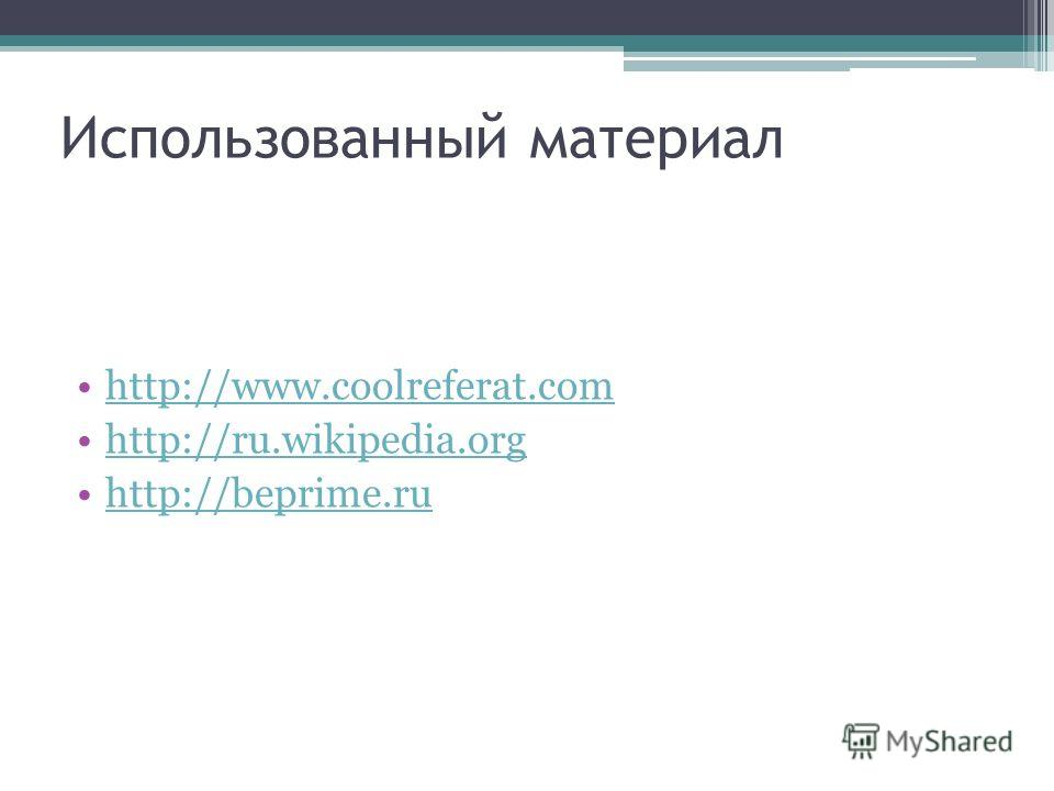 Использованный материал http://www.coolreferat.com http://ru.wikipedia.org http://beprime.ru