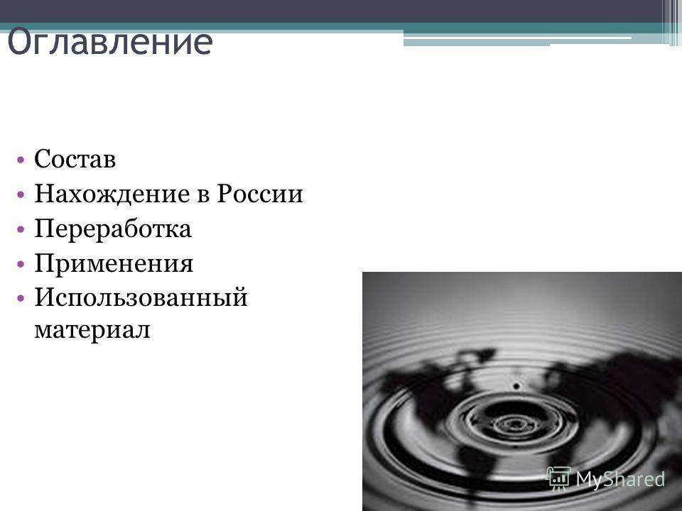 Оглавление Состав Нахождение в России Переработка Применения Использованный материал