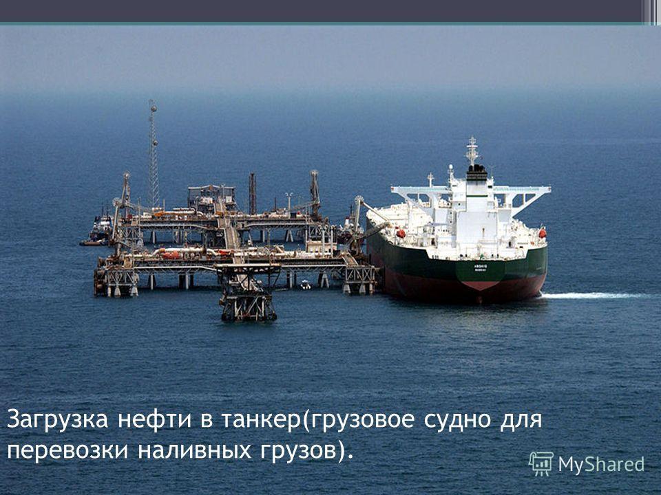 Загрузка нефти в танкер(грузовое судно для перевозки наливных грузов).
