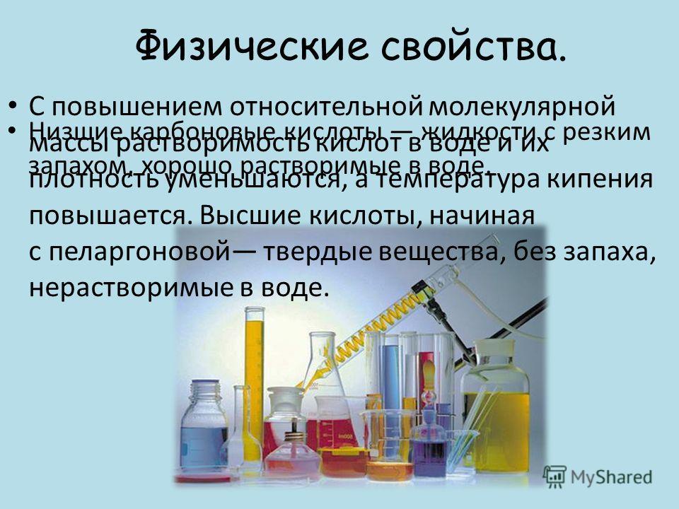 Физические свойства. Низшие карбоновые кислоты жидкости с резким запахом, хорошо растворимые в воде. С повышением относительной молекулярной массы растворимость кислот в воде и их плотность уменьшаются, а температура кипения повышается. Высшие кислот