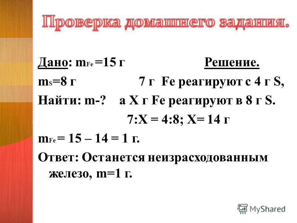 Дано: m Fe =15 г Решение. m S =8 г 7 г Fe реагируют с 4 г S, Найти: m-? а Х г Fe реагируют в 8 г S. 7:Х = 4:8; Х= 14 г m Fe = 15 – 14 = 1 г. Ответ: Останется неизрасходованным железо, m=1 г.