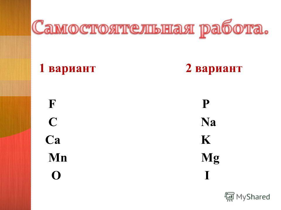 1 вариант 2 вариант F P C Na Ca K Mn Mg O I