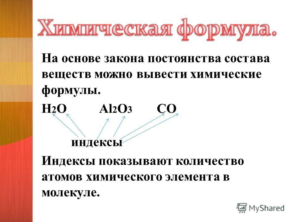 На основе закона постоянства состава веществ можно вывести химические формулы. H 2 O Al 2 O 3 CO индексы Индексы показывают количество атомов химического элемента в молекуле.