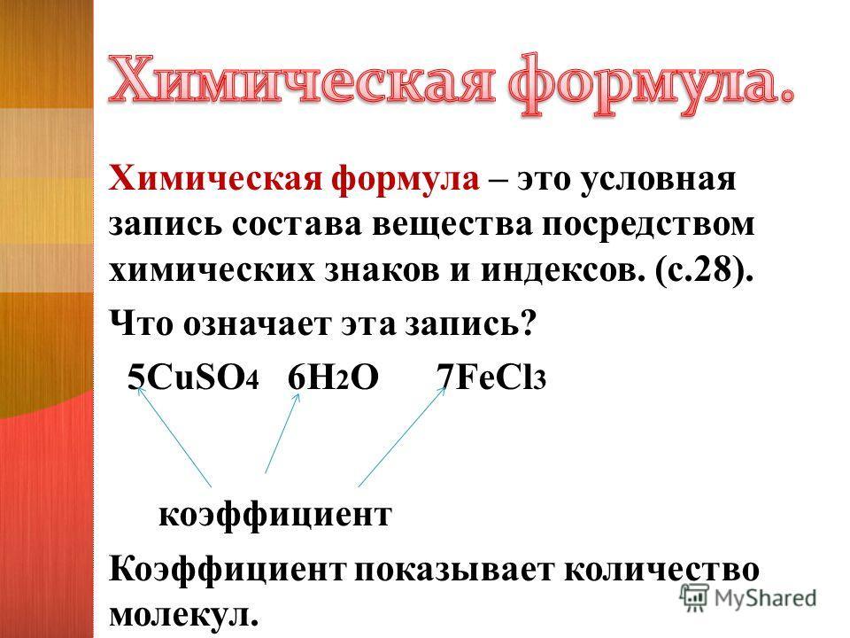 Химическая формула – это условная запись состава вещества посредством химических знаков и индексов. (с.28). Что означает эта запись? 5CuSO 4 6H 2 O 7FeCl 3 коэффициент Коэффициент показывает количество молекул.