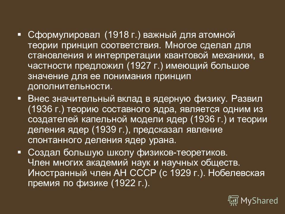Сформулировал (1918 г.) важный для атомной теории принцип соответствия. Многое сделал для становления и интерпретации квантовой механики, в частности предложил (1927 г.) имеющий большое значение для ее понимания принцип дополнительности. Внес значите