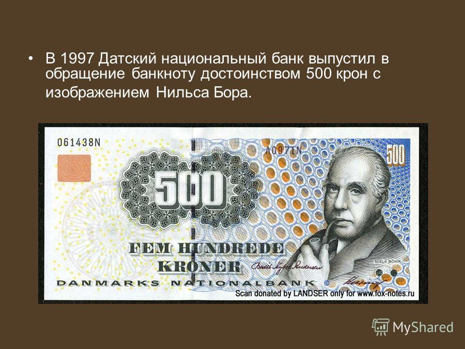 В 1997 Датский национальный банк выпустил в обращение банкноту достоинством 500 крон с изображением Нильса Бора.