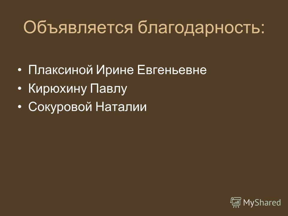 Объявляется благодарность: Плаксиной Ирине Евгеньевне Кирюхину Павлу Сокуровой Наталии