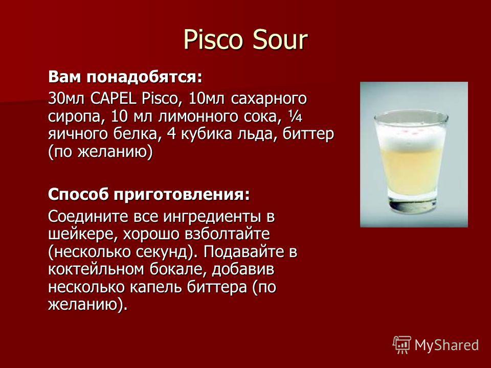 Pisco Sour Вам понадобятся: 30мл CAPEL Pisco, 10мл сахарного сиропа, 10 мл лимонного сока, ¼ яичного белка, 4 кубика льда, биттер (по желанию) Способ приготовления: Соедините все ингредиенты в шейкере, хорошо взболтайте (несколько секунд). Подавайте
