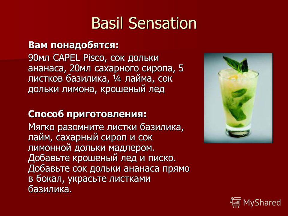Basil Sensation Вам понадобятся: 90мл CAPEL Pisco, сок дольки ананаса, 20мл сахарного сиропа, 5 листков базилика, ¼ лайма, сок дольки лимона, крошеный лед Способ приготовления: Мягко разомните листки базилика, лайм, сахарный сироп и сок лимонной доль