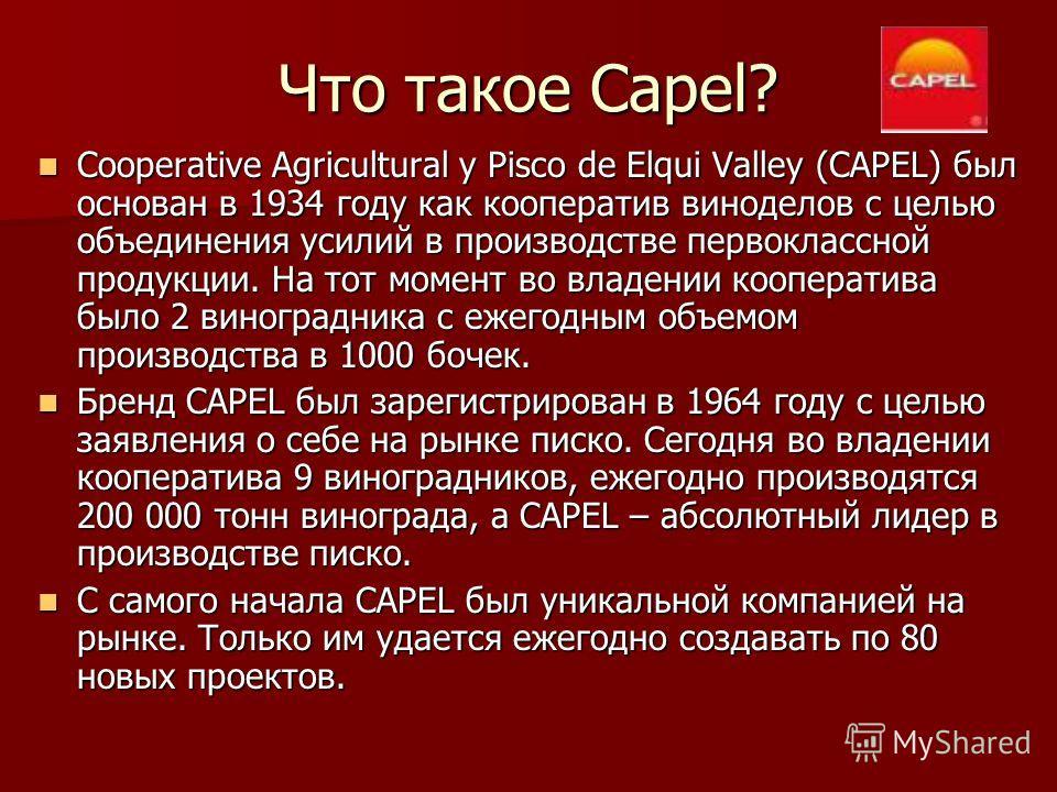 Что такое Capel? Cooperative Agricultural y Pisco de Elqui Valley (CAPEL) был основан в 1934 году как кооператив виноделов с целью объединения усилий в производстве первоклассной продукции. На тот момент во владении кооператива было 2 виноградника с