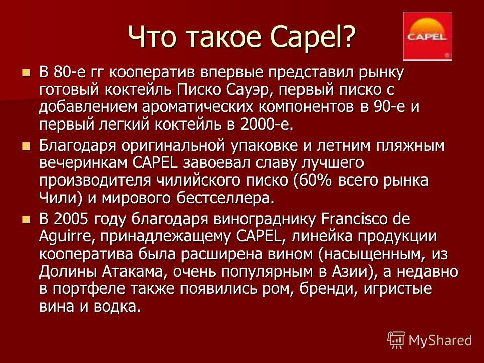 Что такое Capel? В 80-е гг кооператив впервые представил рынку готовый коктейль Писко Сауэр, первый писко с добавлением ароматических компонентов в 90-е и первый легкий коктейль в 2000-е. В 80-е гг кооператив впервые представил рынку готовый коктейль