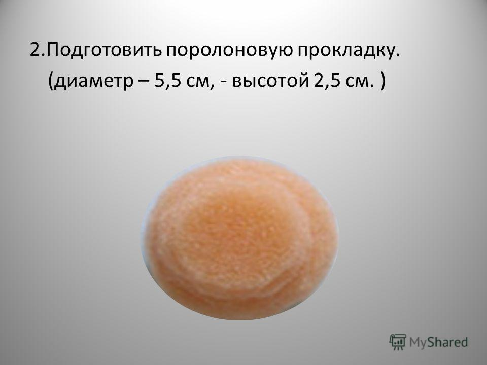 2.Подготовить поролоновую прокладку. (диаметр – 5,5 см, - высотой 2,5 см. )