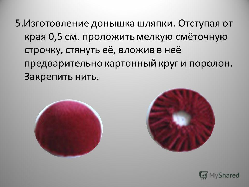 5.Изготовление донышка шляпки. Отступая от края 0,5 см. проложить мелкую смёточную строчку, стянуть её, вложив в неё предварительно картонный круг и поролон. Закрепить нить.
