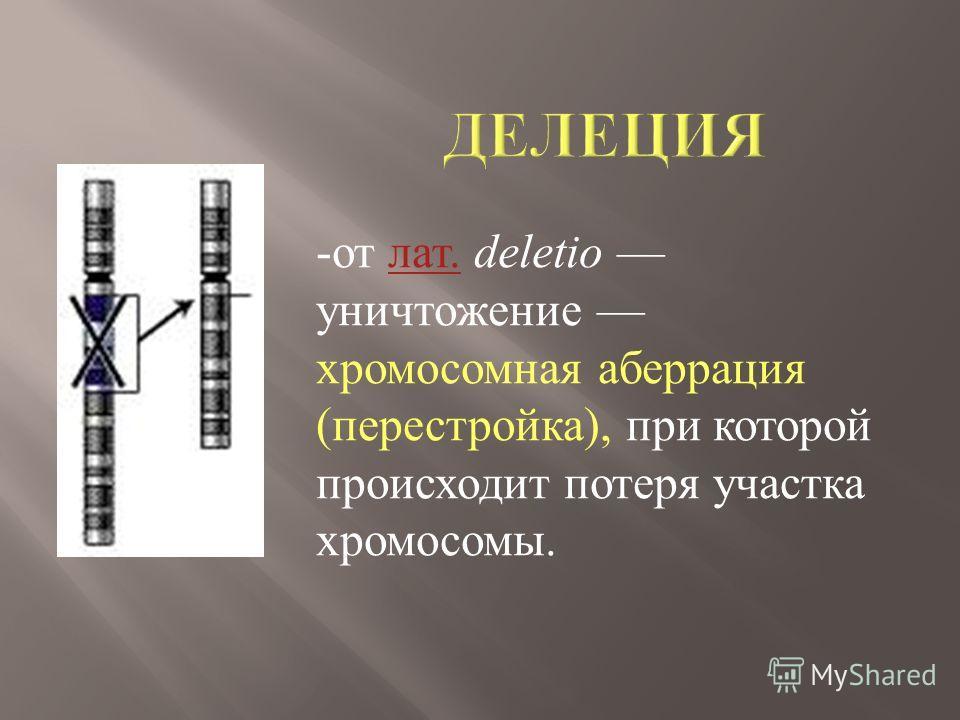-от лат. deletio уничтожение хромосомная аберрация (перестройка), при которой происходит потеря участка хромосомы.лат.