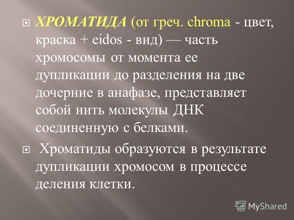 ХРОМАТИДА ( от греч. chroma - цвет, краска + eidos - вид ) часть хромосомы от момента ее дупликации до разделения на две дочерние в анафазе, представляет собой нить молекулы ДНК соединенную с белками. Хроматиды образуются в результате дупликации хром