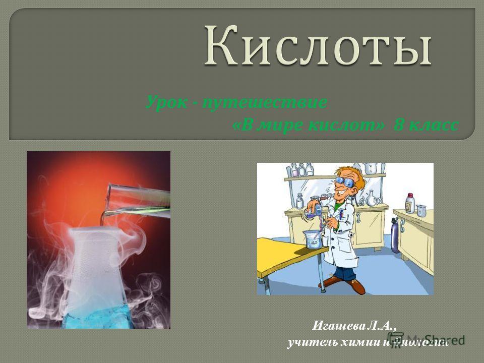 Урок - путешествие «В мире кислот» 8 класс Игашева Л.А., учитель химии и биологии