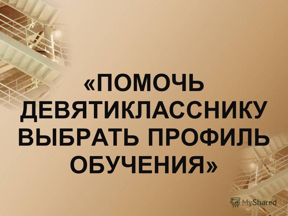 «ПОМОЧЬ ДЕВЯТИКЛАССНИКУ ВЫБРАТЬ ПРОФИЛЬ ОБУЧЕНИЯ»