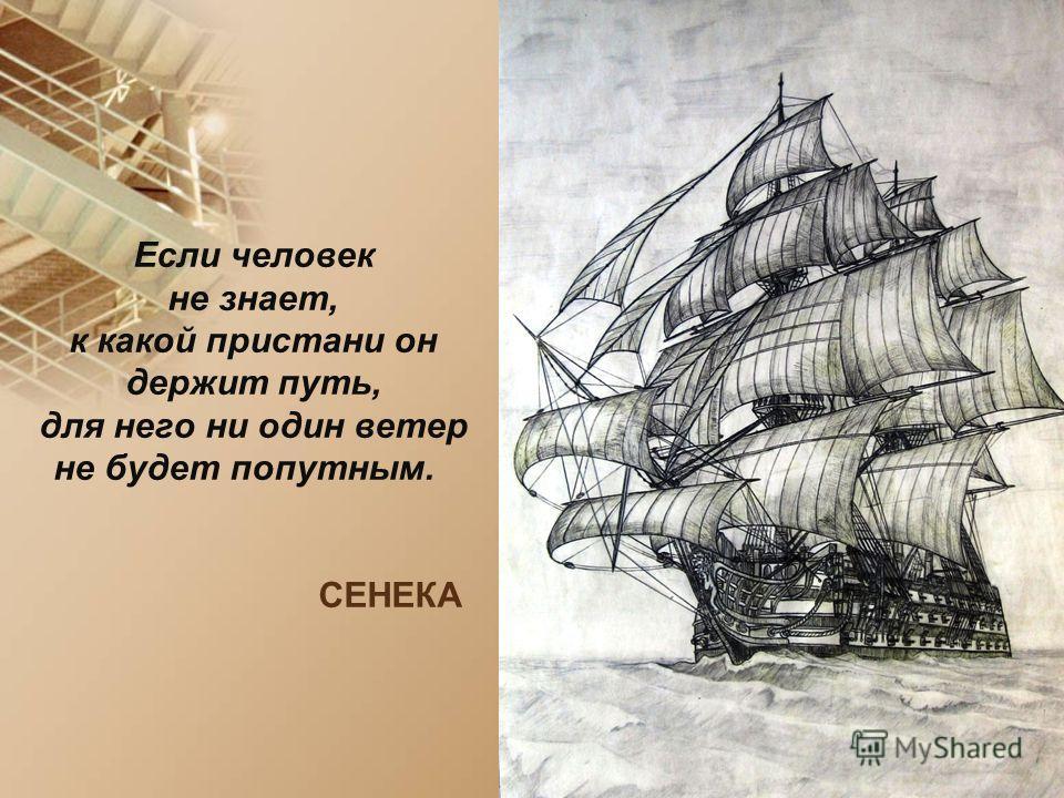 Если человек не знает, к какой пристани он держит путь, для него ни один ветер не будет попутным. СЕНЕКА