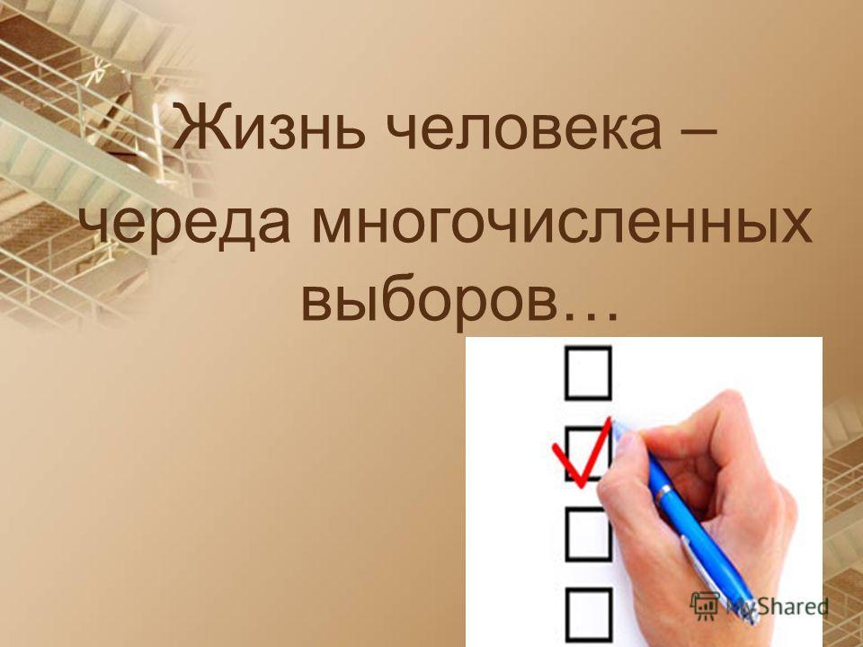 Жизнь человека – череда многочисленных выборов…