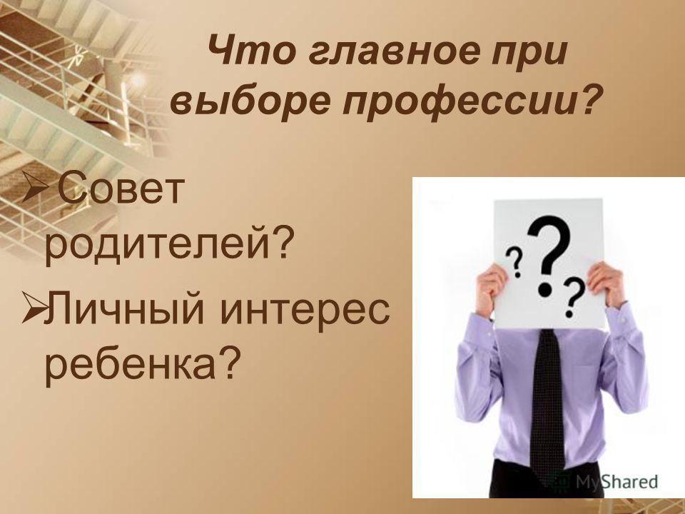 Что главное при выборе профессии? Совет родителей? Личный интерес ребенка?