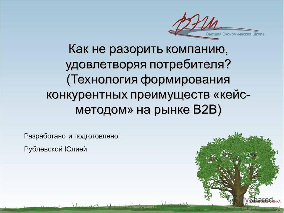 Как не разорить компанию, удовлетворяя потребителя? (Технология формирования конкурентных преимуществ «кейс- методом» на рынке В2В) Разработано и подготовлено: Рублевской Юлией