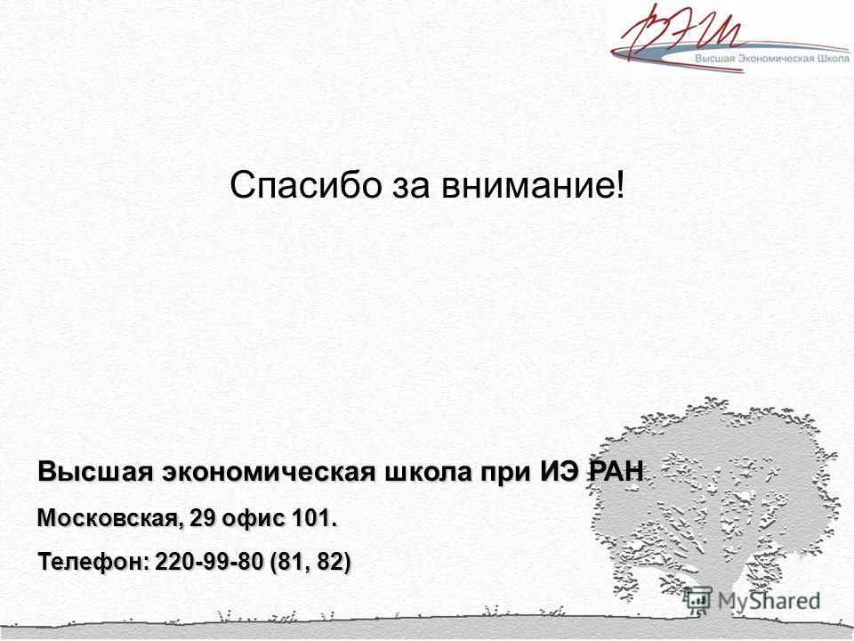 Спасибо за внимание! Высшая экономическая школа при ИЭ РАН Московская, 29 офис 101. Телефон: 220-99-80 (81, 82)