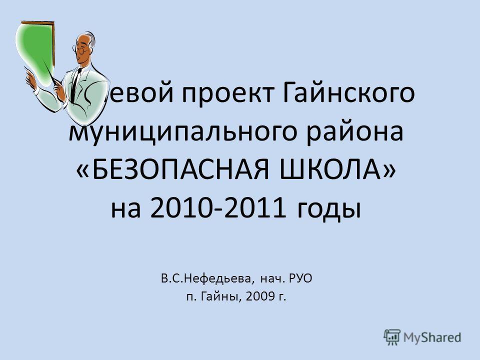 Целевой проект Гайнского муниципального района «БЕЗОПАСНАЯ ШКОЛА» на 2010-2011 годы В.С.Нефедьева, нач. РУО п. Гайны, 2009 г.