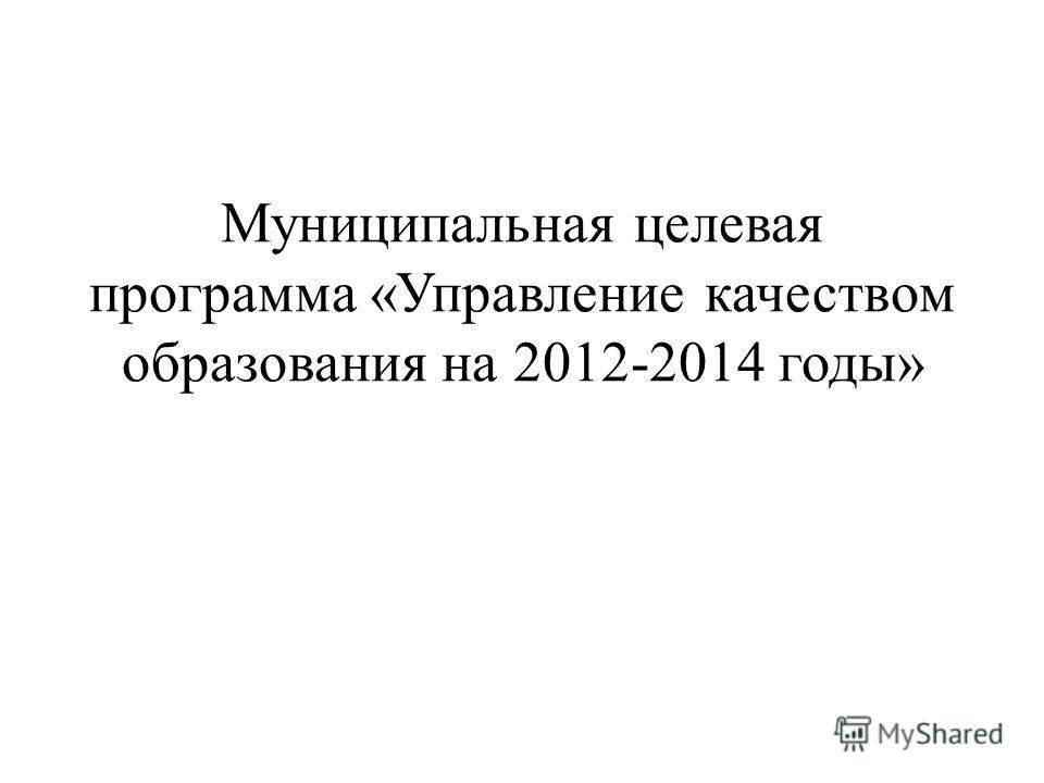 Муниципальная целевая программа «Управление качеством образования на 2012-2014 годы»