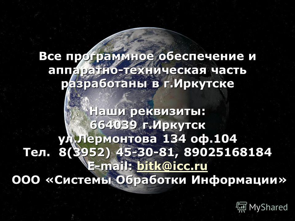 Все программное обеспечение и аппаратно-техническая часть разработаны в г.Иркутске Наши реквизиты: 664039 г.Иркутск ул.Лермонтова 134 оф.104 Тел. 8(3952) 45-30-81, 89025168184 E-mail: bitk@icc.ru ООО «Системы Обработки Информации» bitk@icc.ru