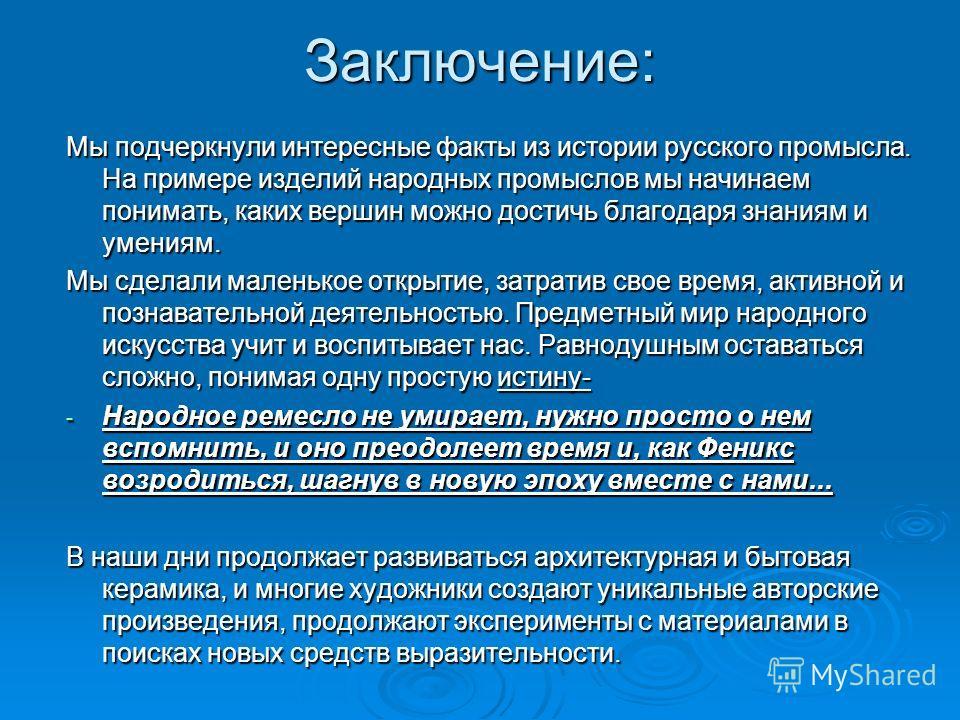 Заключение: Мы подчеркнули интересные факты из истории русского промысла. На примере изделий народных промыслов мы начинаем понимать, каких вершин можно достичь благодаря знаниям и умениям. Мы сделали маленькое открытие, затратив свое время, активной