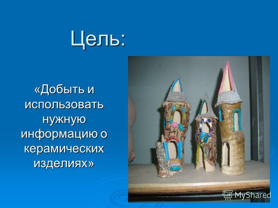 Цель: «Добыть и использовать нужную информацию о керамических изделиях»