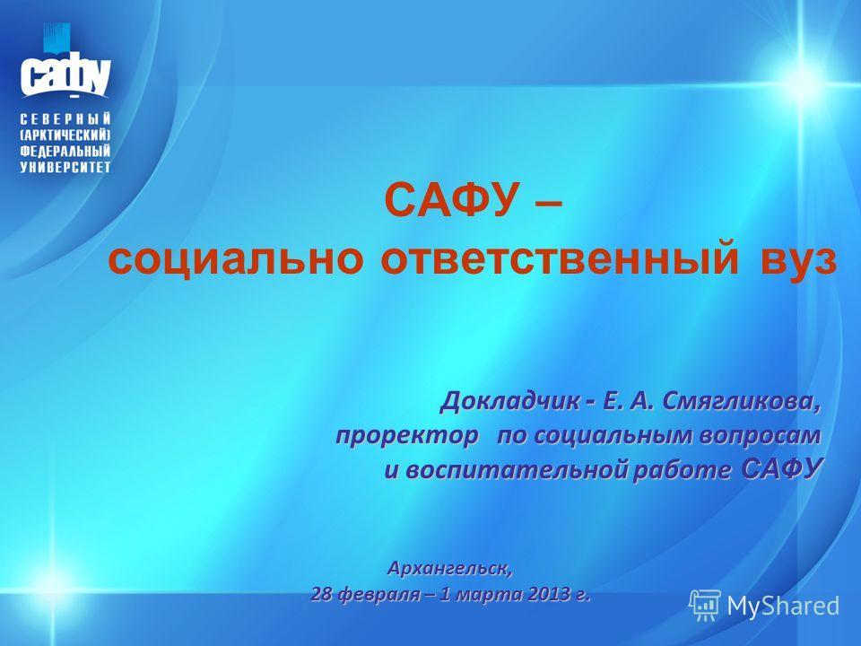 САФУ – социально ответственный вуз Докладчик - Е. А. Смягликова, проректор по социальным вопросам и воспитательной работе САФУ Архангельск, 28 февраля – 1 марта 2013 г.