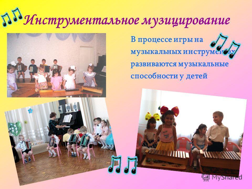 Инструментальное музицирование В процессе игры на музыкальных инструментах развиваются музыкальные способности у детей