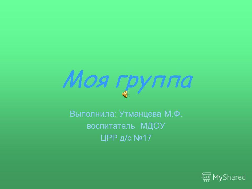 Моя группа Выполнила: Утманцева М.Ф. воспитатель МДОУ ЦРР д/с 17
